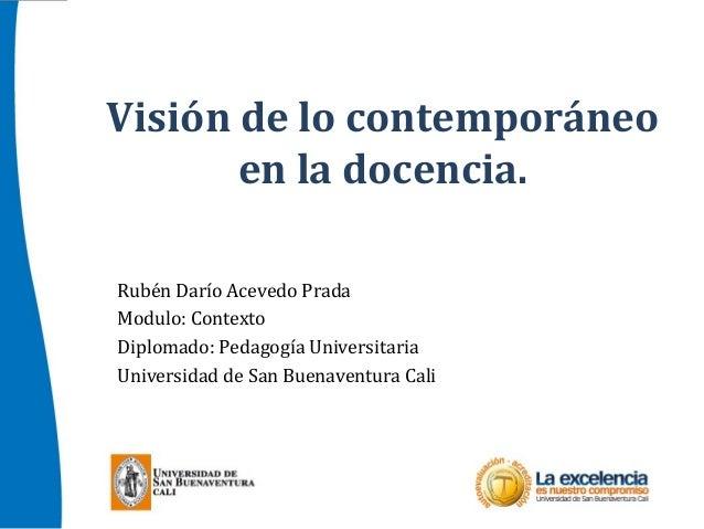 Visión de lo contemporáneoen la docencia.Rubén Darío Acevedo PradaModulo: ContextoDiplomado: Pedagogía UniversitariaUniver...