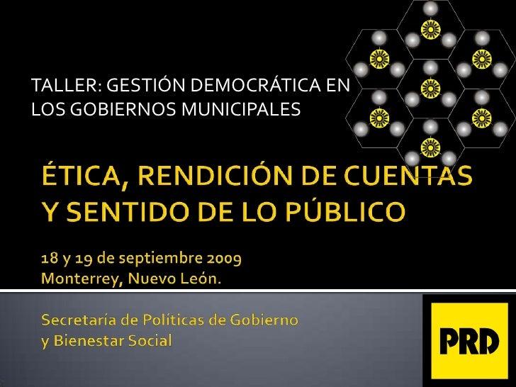 TALLER: GESTIÓN DEMOCRÁTICA EN <br />LOS GOBIERNOS MUNICIPALES<br />ÉTICA, RENDICIÓN DE CUENTAS Y SENTIDO DE LO PÚBLICO18 ...