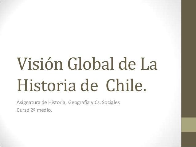 Visión Global de LaHistoria de Chile.Asignatura de Historia, Geografía y Cs. SocialesCurso 2º medio.