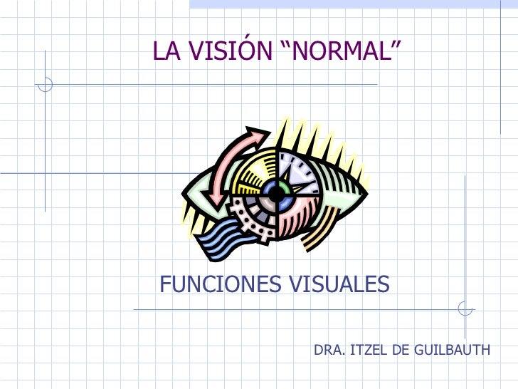 """LA VISIÓN """"NORMAL"""" FUNCIONES VISUALES DRA. ITZEL DE GUILBAUTH"""