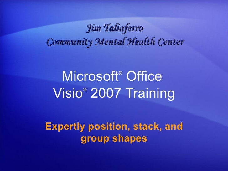 Microsoft ®  Office  Visio ®   2007 Training Expertly position, stack, and group shapes Jim Taliaferro Community Mental He...