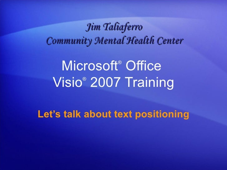 Microsoft ®  Office  Visio ®   2007 Training Let's talk about text positioning Jim Taliaferro Community Mental Health Center