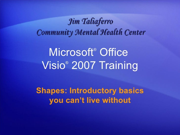 Microsoft ®  Office  Visio ®   2007 Training Shapes: Introductory basics you can't live without Jim Taliaferro Community M...