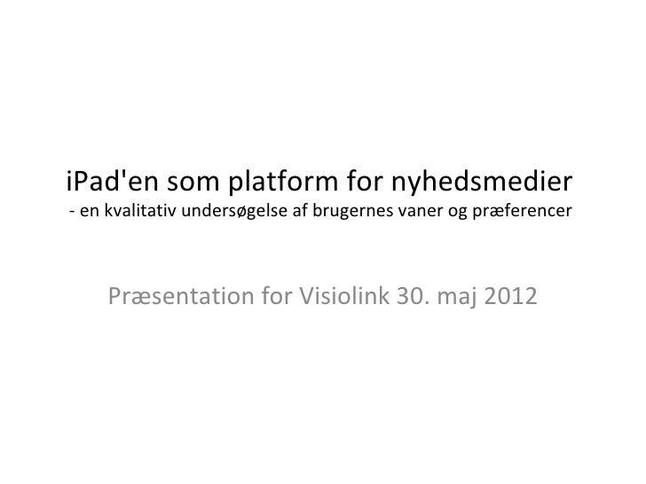 iPaden som platform for nyhedsmedier- en kvalitativ undersøgelse af brugernes vaner og præferencer    Præsentation for Vis...