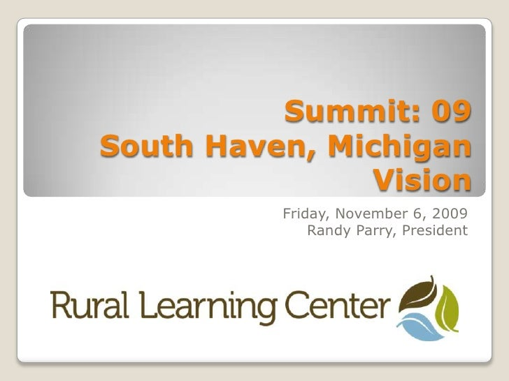 Summit: 09South Haven, MichiganVision <br />Friday, November 6, 2009<br />Randy Parry, President<br />