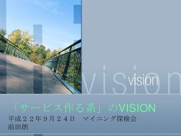 「サービス作る系」のVISION<br />平成22年9月24日 マイニング探検会<br />前田朗<br />