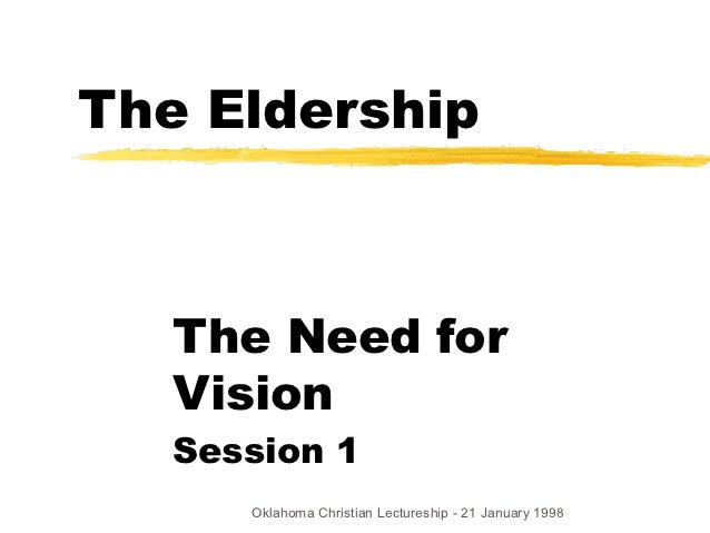 The Eldership   The Need for   Vision   Session 1      Oklahoma Christian Lectureship - 21 January 1998