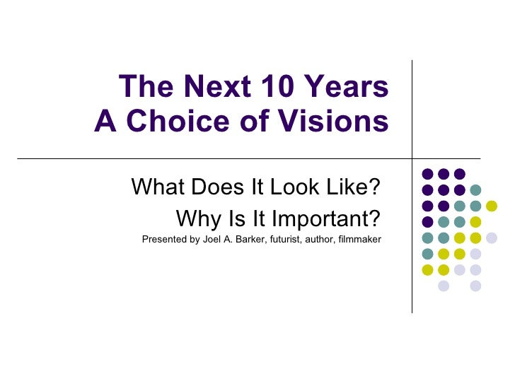 The Next 10 Years A Choice of Visions What Does It Look Like? Why Is It Important? Presented by Joel A. Barker, futurist, ...
