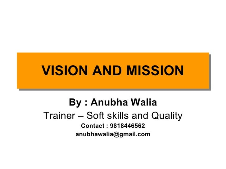 By : Anubha Walia Trainer – Soft skills and Quality Contact : 9818446562 [email_address] VISION AND MISSION