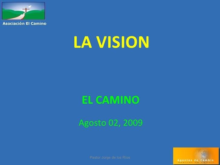 LA VISION EL CAMINO Agosto 02, 2009 Pastor Jorge de los Ríos