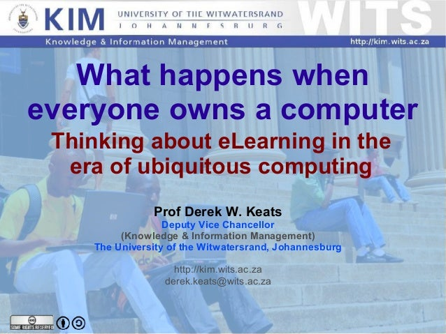 What happens when everyone owns a computer Thinking about eLearning in the era of ubiquitous computing Prof Derek W. K...