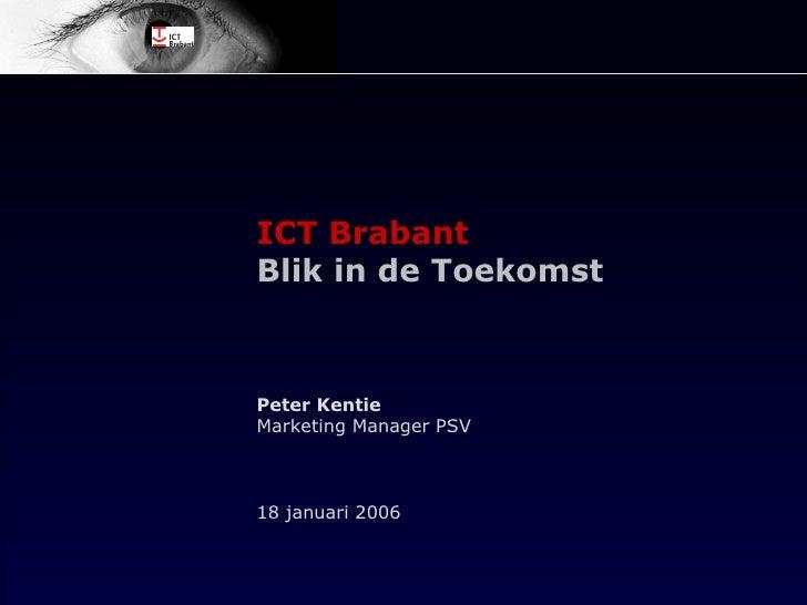 ICT Brabant Blik in de Toekomst Peter Kentie Marketing Manager PSV 18 januari 2006
