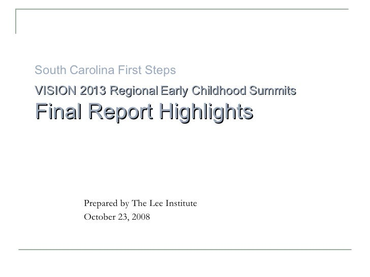 South Carolina First Steps VISION 2013 Regional Early Childhood   Summits   Final Report Highlights Prepared by The Lee In...