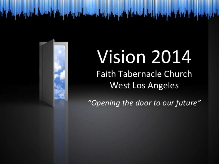 """Vision 2014 Faith Tabernacle Church West Los Angeles """" Opening the door to our future"""""""