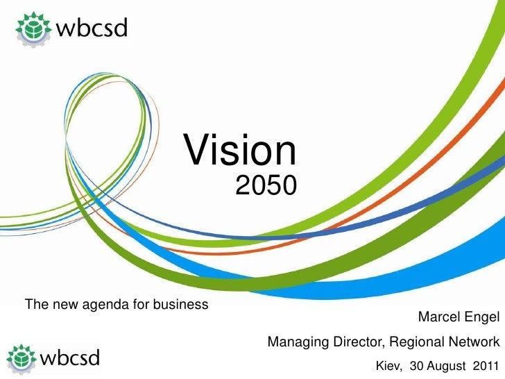 Vision<br />2050<br />The new agenda forbusiness<br />Marcel Engel <br />Managing Director, Regional Network <br />Kiev,  ...