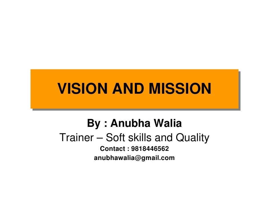VISION AND MISSION VISION AND MISSION       By : Anubha Walia Trainer – Soft skills and Quality          Contact : 9818446...