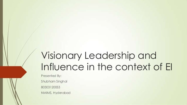 Visionary Leadership and Influence in the context of EI Presented By: Shubham Singhal 80303120053 NMIMS, Hyderabad