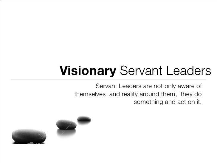 Visionary Servant Leaders          Servant Leaders are not only aware of   themselves and reality around them, they do    ...