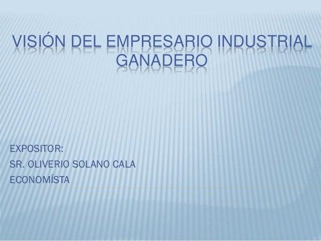 VISIÓN DEL EMPRESARIO INDUSTRIAL GANADERO  EXPOSITOR: SR. OLIVERIO SOLANO CALA ECONOMÍSTA