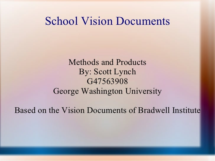 School Vision Documents Methods and Products By: Scott Lynch G47563908 George Washington University Based on the Vision Do...