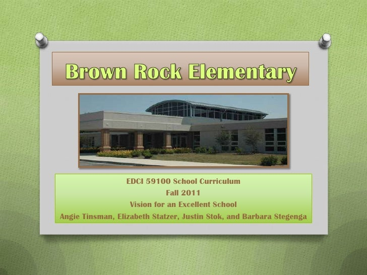 Brown Rock Elementary<br />EDCI 59100 School Curriculum<br />Fall 2011<br />Vision for an Excellent School<br />Angie Tins...
