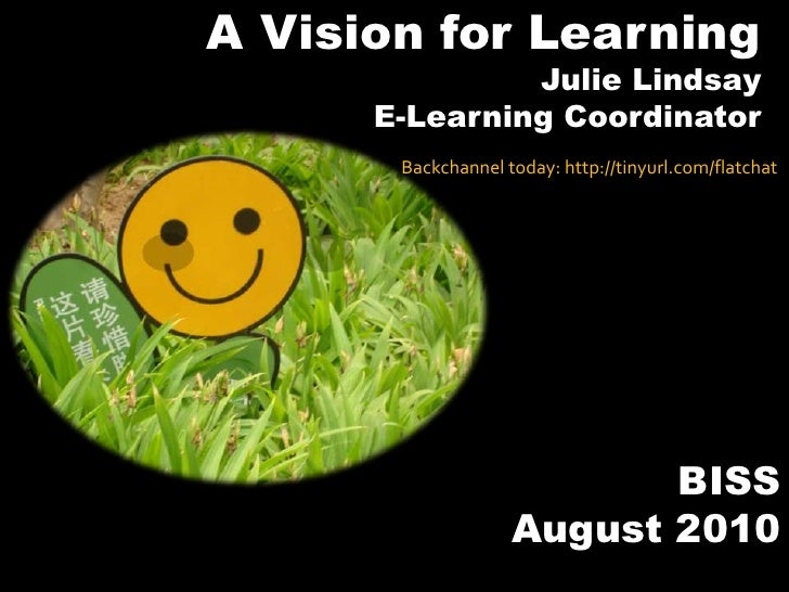 A Vision for Learning<br />Julie Lindsay<br />E-Learning Coordinator<br />Backchannel today: http://tinyurl.com/flatchat<b...