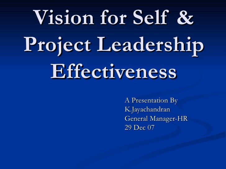 Vision for Self & Project Leadership Effectiveness A Presentation By K.Jayachandran General Manager-HR 29 Dec 07