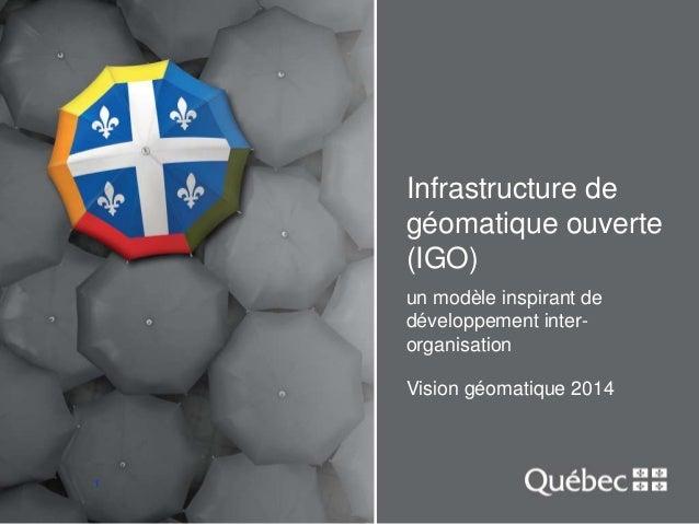 1  Infrastructure de  géomatique ouverte  (IGO)  un modèle inspirant de  développement inter-organisation  Vision géomatiq...