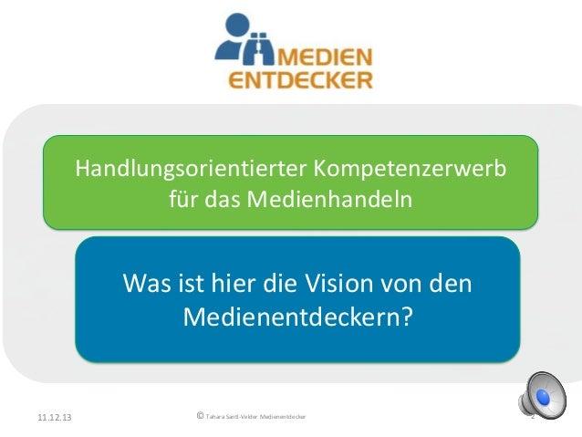 Handlungsorientierter Kompetenzerwerb für das Medienhandeln  Was ist hier die Vision von den Medienentdeckern?  11.12.13  ...