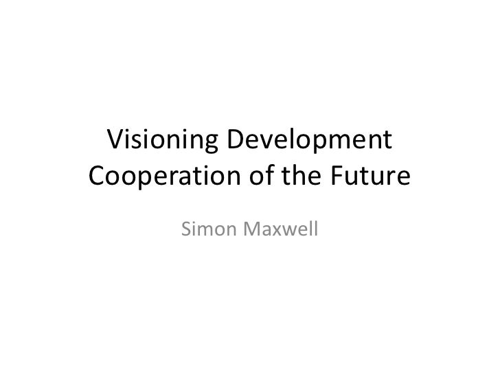Visioning DevelopmentCooperation of the Future       Simon Maxwell