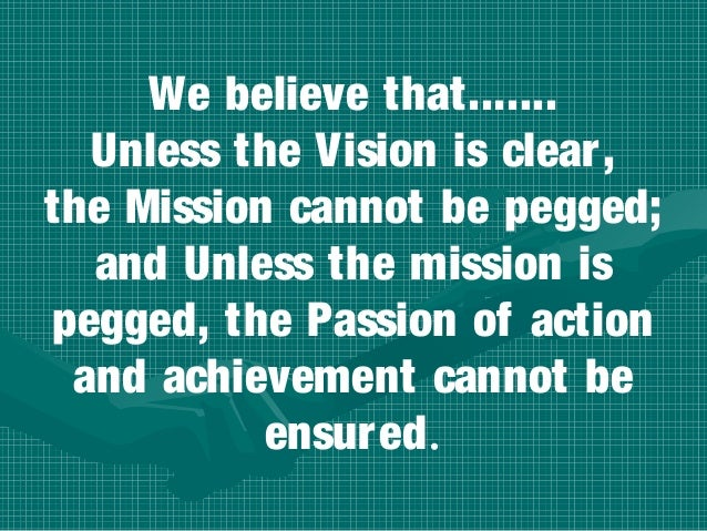 We believe that.......  Unless the Vision is clear,the Mission cannot be pegged;  and Unless the mission ispegged, the Pas...