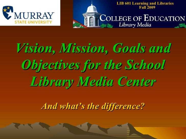 LIB 601 Learning and Libraries  Fall 2009 Vision, Mission, Goals and Objectives for the School Library Media Center And wh...