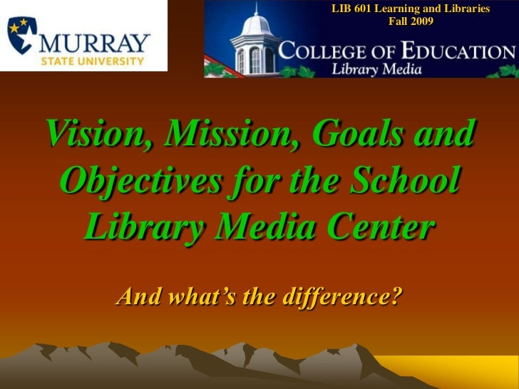 LIB 601 Learning and Libraries    Fall 2009<br />Vision, Mission, Goals and Objectives for the School Library Media Center...