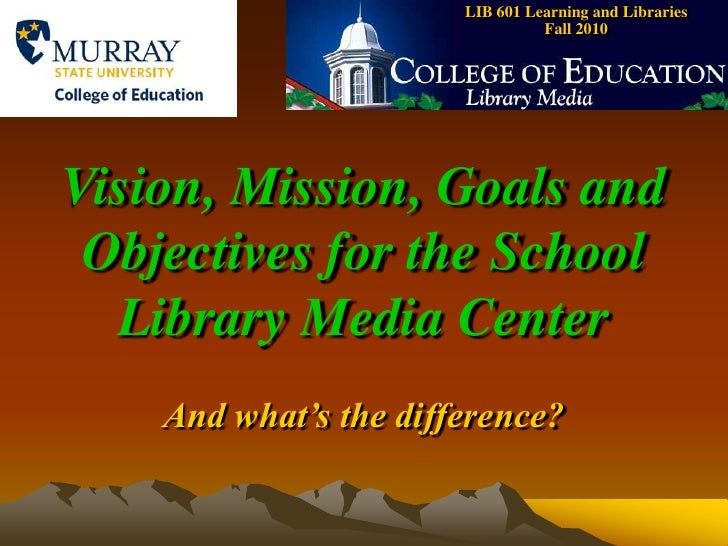 LIB 601 Learning and Libraries    Fall 2010<br />Vision, Mission, Goals and Objectives for the School Library Media Center...