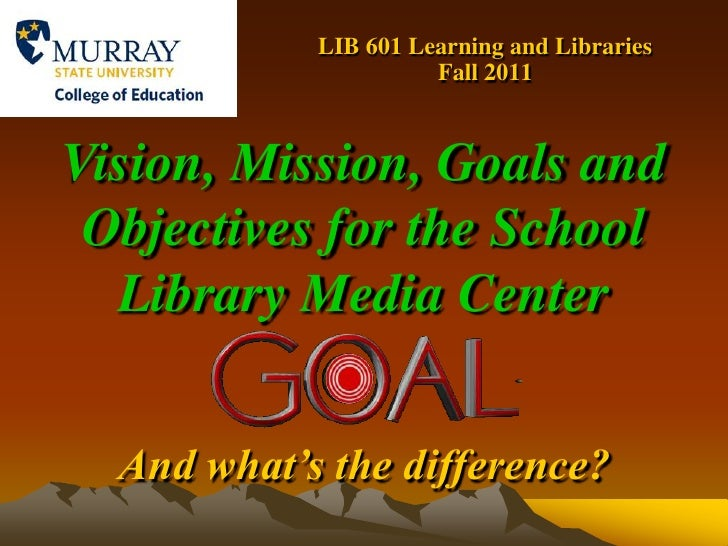 LIB 601 Learning and Libraries    Fall 2011<br />Vision, Mission, Goals and Objectives for the School Library Media Center...