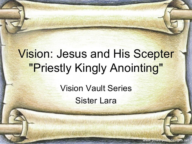 """Vision: Jesus and His Scepter  """"Priestly Kingly Anointing""""       Vision Vault Series           Sister Lara"""