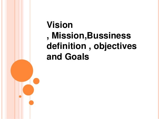 Vision , Mission,Bussiness definition , objectives and Goals