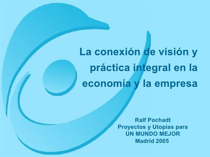 La conexión de visión y práctica integral en la economía y la empresa Ralf Pochadt Proyectos y Utopías para UN MUNDO MEJOR...