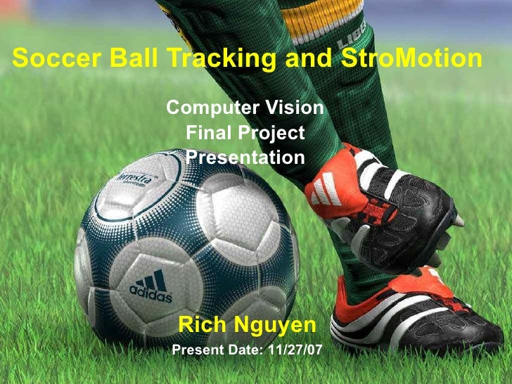 Soccer Ball Tracking and StroMotion Computer Vision Final Project Presentation Rich Nguyen Present Date: 11/27/07
