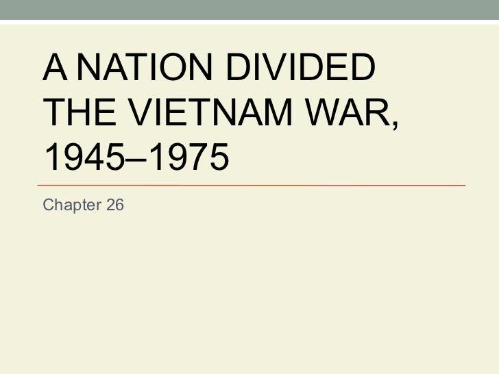 A NATION DIVIDED THE VIETNAM WAR, 1945–1975 Chapter 26