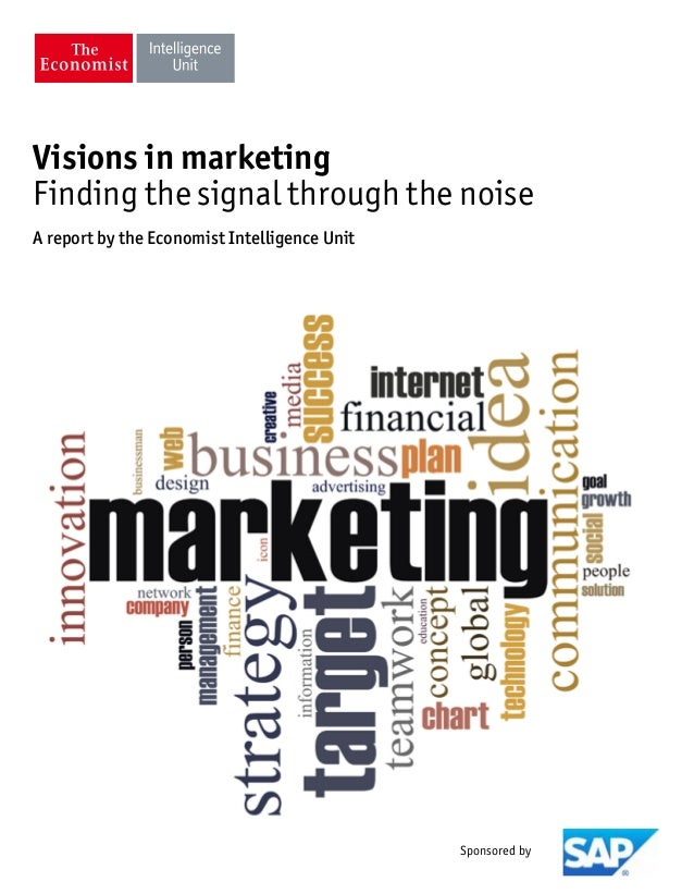Visions in marketing Finding the signal through the noise A report by the Economist Intelligence Unit Sponsored by