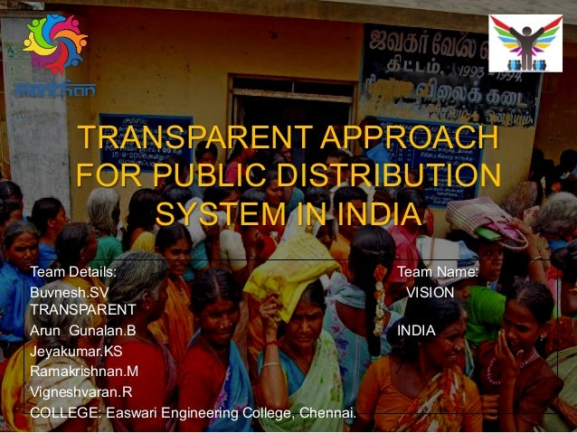 TRANSPARENT APPROACH FOR PUBLIC DISTRIBUTION SYSTEM IN INDIA Team Details: Team Name: Buvnesh.SV VISION TRANSPARENT Arun G...
