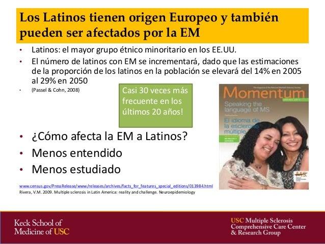 • Latinos: el mayor grupo étnico minoritario en los EE.UU.  • El número de latinos con EM se incrementará, dado que las es...