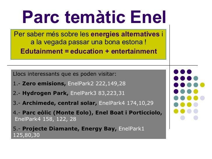 Parc temàtic Enel Per saber més sobre les  energies alternatives  i a la vegada passar una bona estona ! Edutainment = edu...
