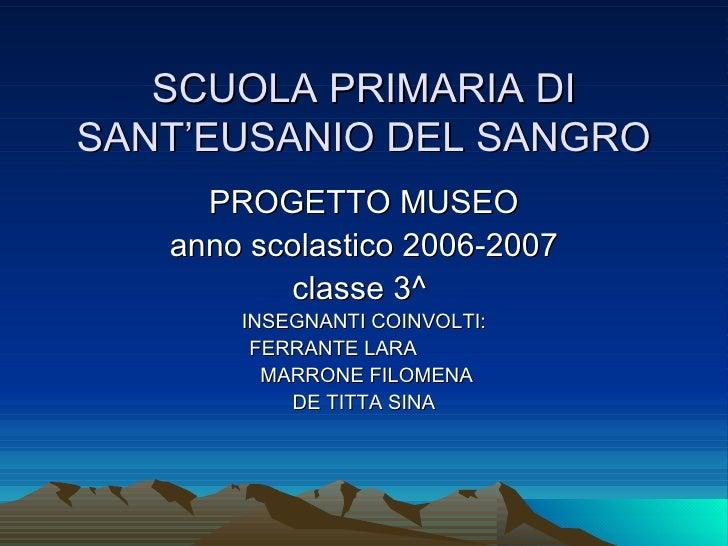 SCUOLA PRIMARIA DI SANT'EUSANIO DEL SANGRO PROGETTO MUSEO anno scolastico 2006-2007 classe 3^  INSEGNANTI COINVOLTI: FERRA...