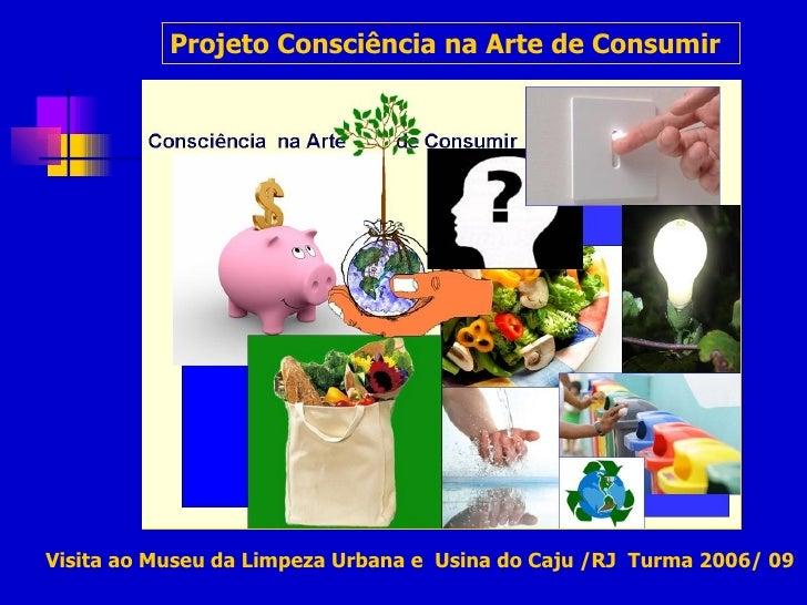 Projeto Consciência na Arte de Consumir   Visita ao Museu da Limpeza Urbana e  Usina do Caju /RJ  Turma 2006/ 09