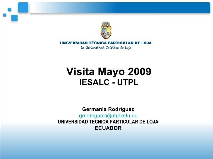 Visita Mayo 2009 IESALC - UTPL Germania Rodríguez [email_address] UNIVERSIDAD TÉCNICA PARTICULAR DE LOJA ECUADOR