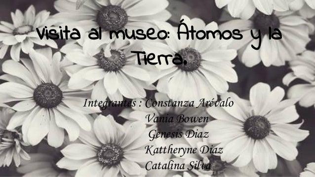 Visita al museo: Átomos y la Tierra. Integrantes : Constanza Arévalo Vania Bowen Genesis Diaz Kattheryne Diaz Catalina Sil...