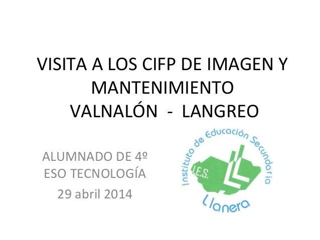 VISITA A LOS CIFP DE IMAGEN Y MANTENIMIENTO VALNALÓN - LANGREO ALUMNADO DE 4º ESO TECNOLOGÍA 29 abril 2014