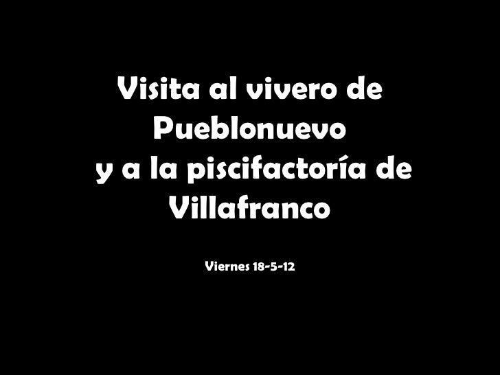 Visita al vivero de    Pueblonuevoy a la piscifactoría de      Villafranco       Viernes 18-5-12